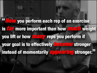How you perform each rep of an exercise is far more important than how much weight you lift or how many reps you perform if your goal is to effectively become stronger instead of momentarily appearing stronger.